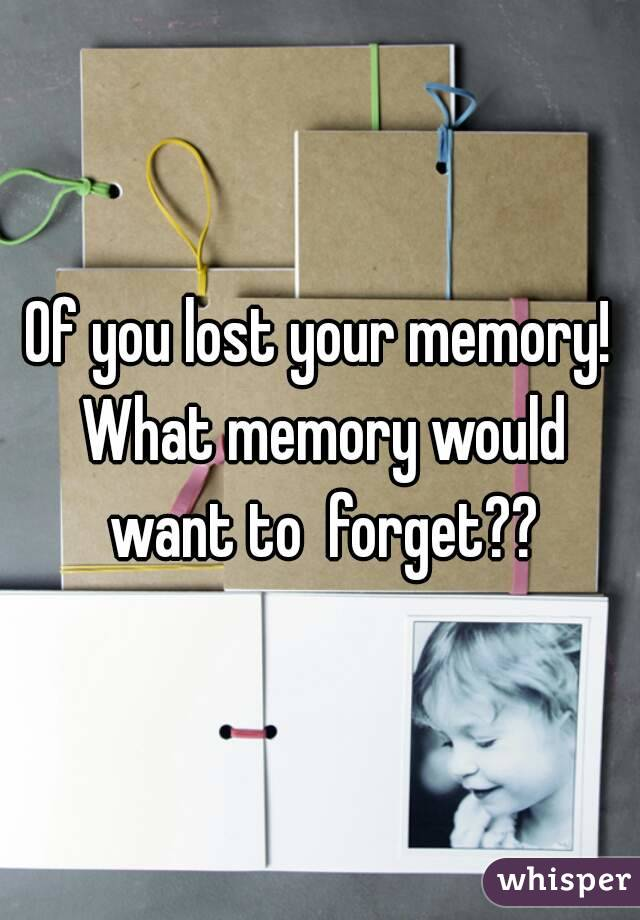 Of you lost your memory! What memory would want to  forget??