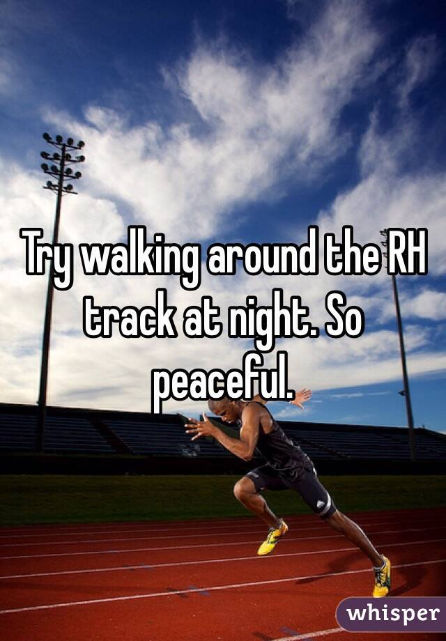 Try walking around the RH track at night. So peaceful.
