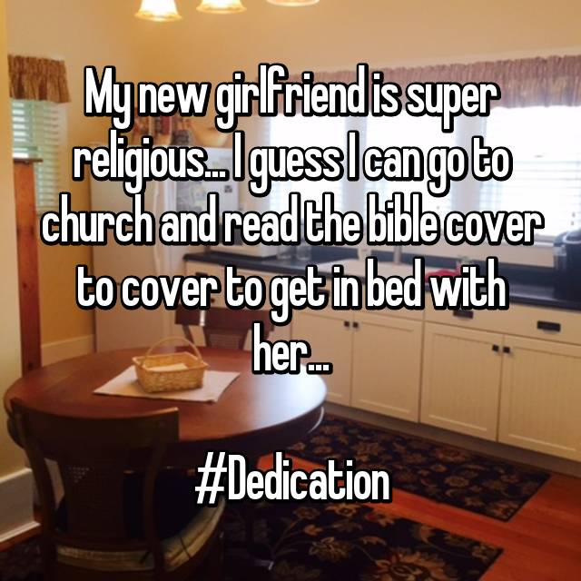 My new girlfriend is super religious... I guess I can go to church and read the bible cover to cover to get in bed with her...  #Dedication