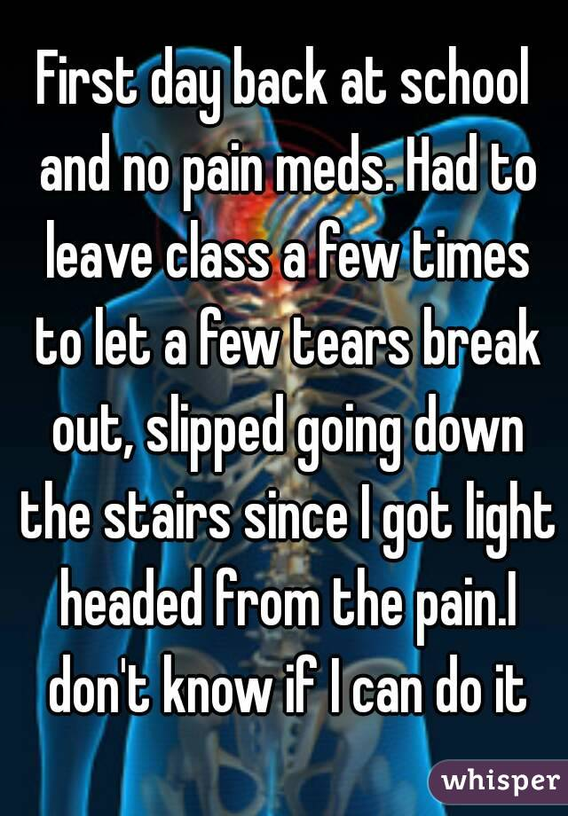 First day back at school and no pain meds. Had to leave class a few times to let a few tears break out, slipped going down the stairs since I got light headed from the pain.I don't know if I can do it