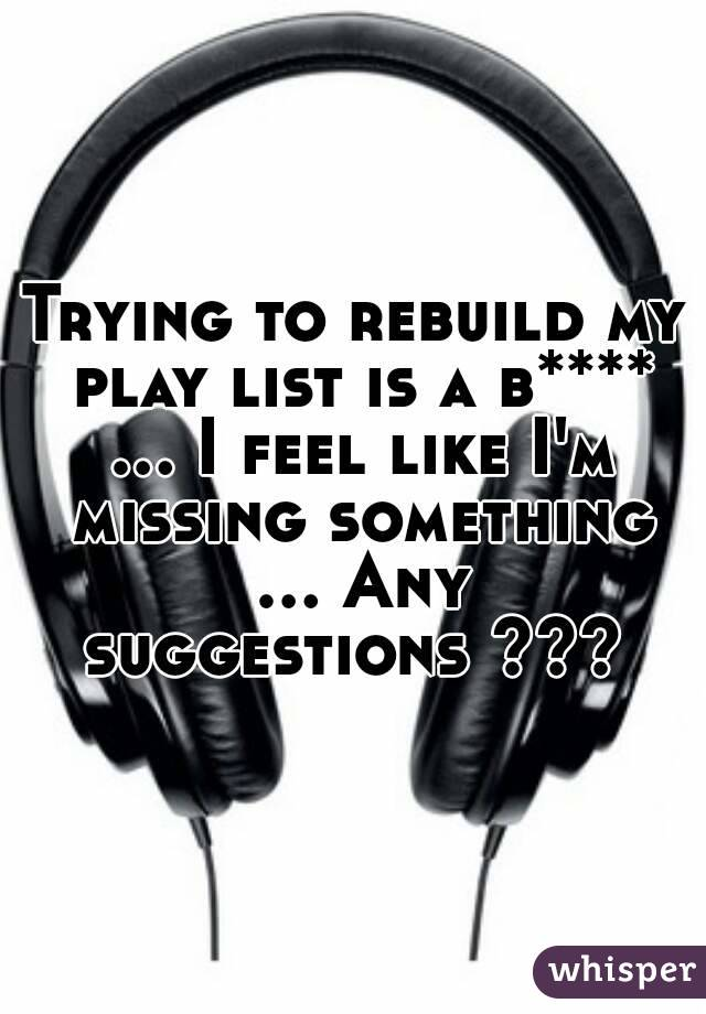 Trying to rebuild my play list is a b**** ... I feel like I'm missing something ... Any suggestions ???