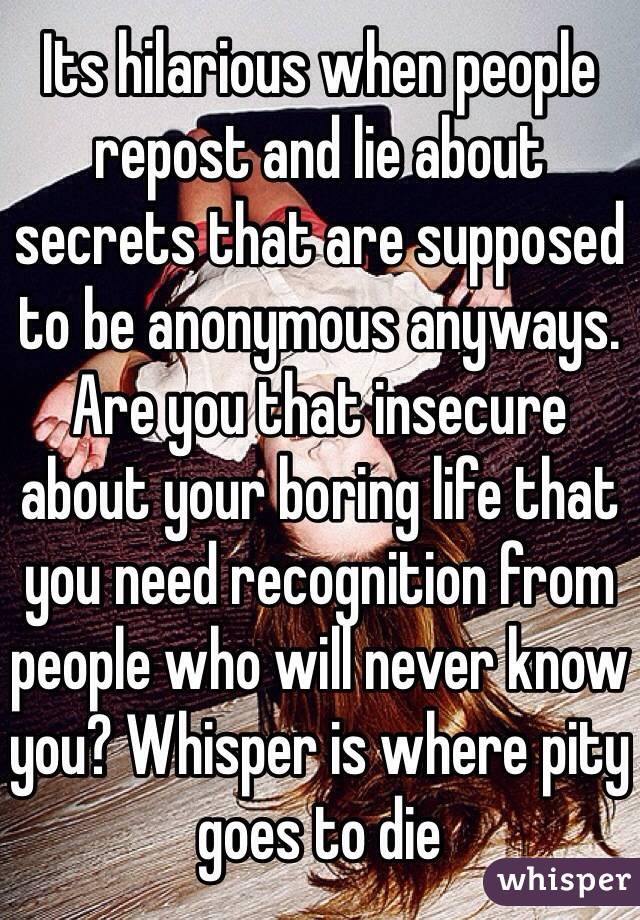 Its hilarious when people repost and lie about secrets that are supposed to be anonymous anyways. Are you that insecure about your boring life that you need recognition from people who will never know you? Whisper is where pity goes to die