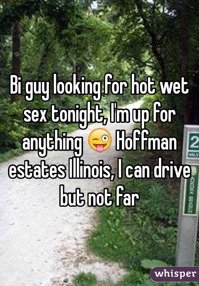 Bi guy looking for hot wet sex tonight, I'm up for anything 😜 Hoffman estates Illinois, I can drive but not far