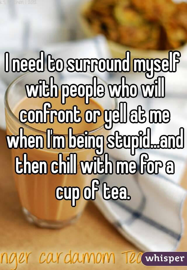 I need to surround myself with people who will confront or yell at me when I'm being stupid...and then chill with me for a cup of tea.