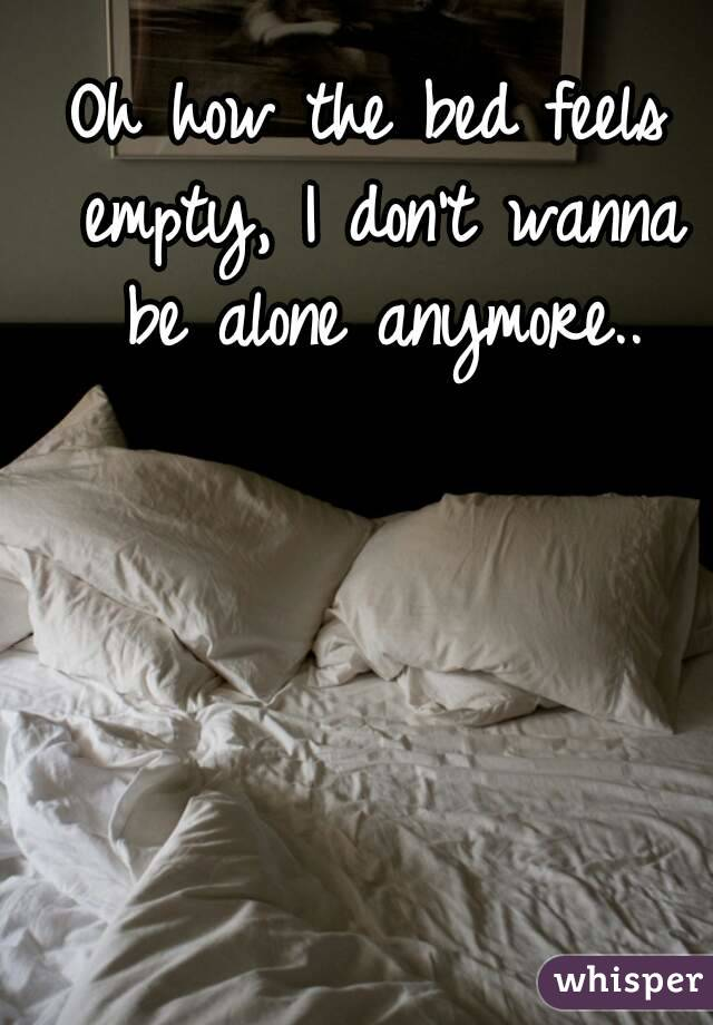 Oh how the bed feels empty, I don't wanna be alone anymore..