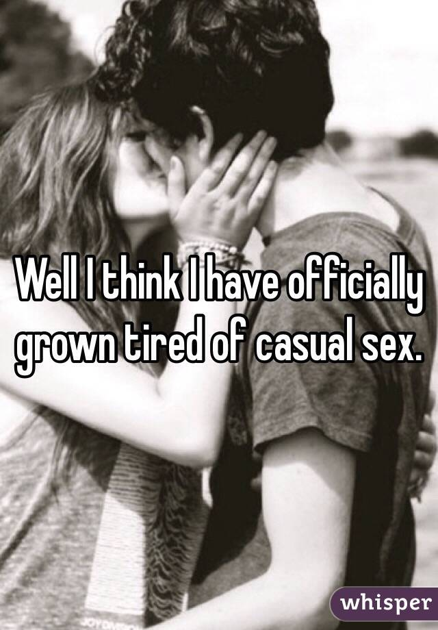 Well I think I have officially grown tired of casual sex.