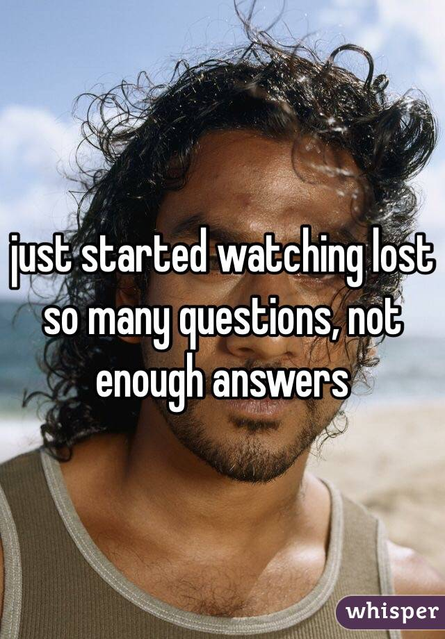 just started watching lost  so many questions, not enough answers