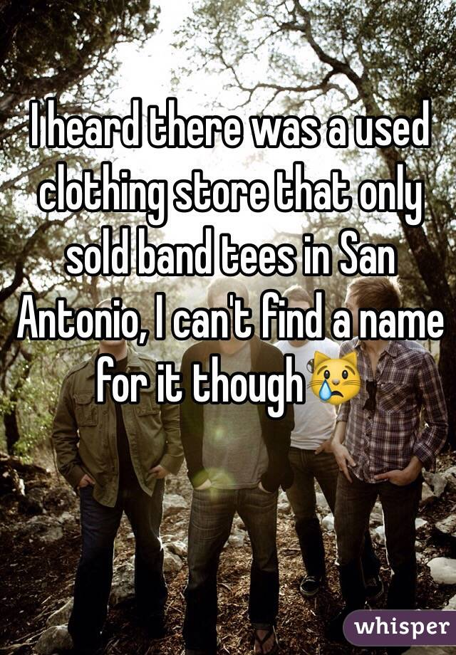 I heard there was a used clothing store that only sold band tees in San Antonio, I can't find a name for it though😿