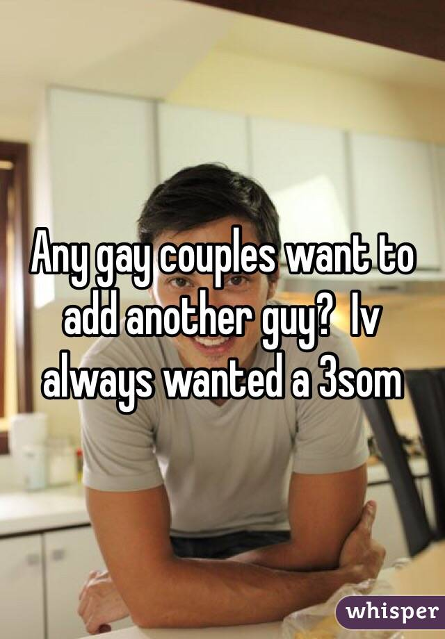 Any gay couples want to add another guy?  Iv always wanted a 3som