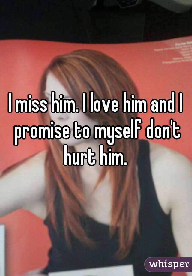 I miss him. I love him and I promise to myself don't hurt him.
