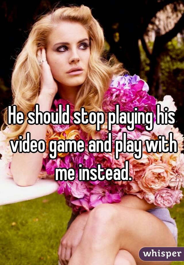 He should stop playing his video game and play with me instead.