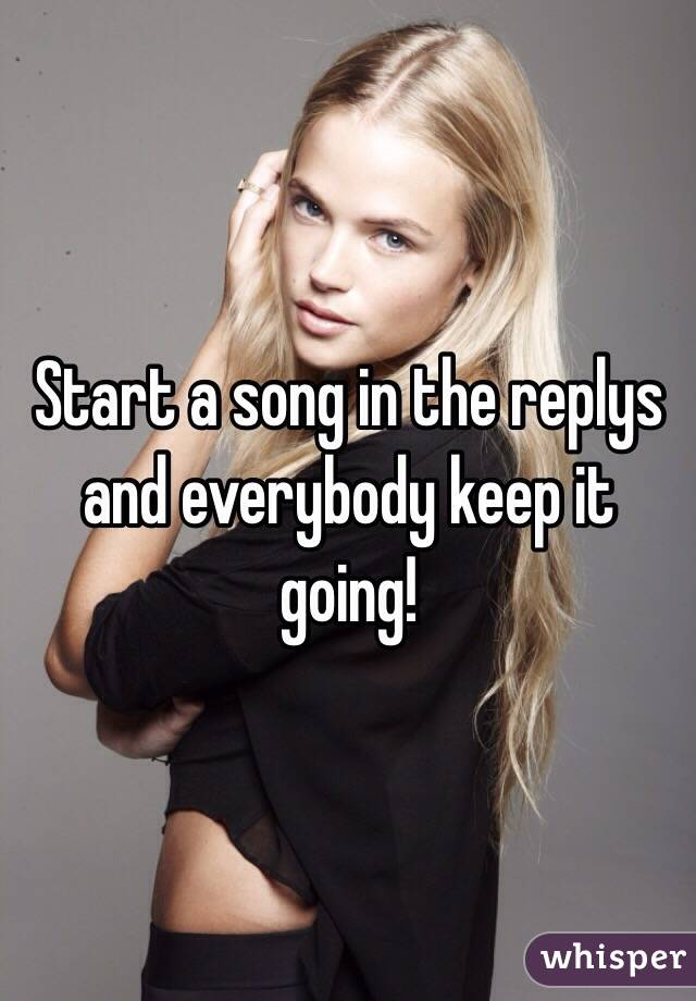 Start a song in the replys and everybody keep it going!