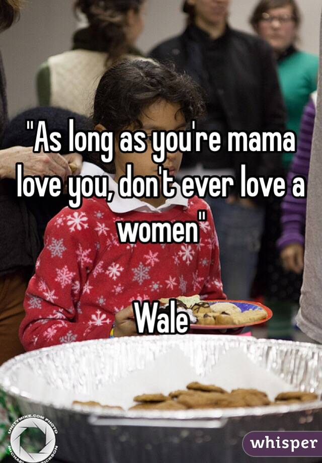 """As long as you're mama love you, don't ever love a women""  Wale"