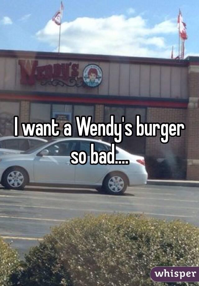 I want a Wendy's burger so bad....