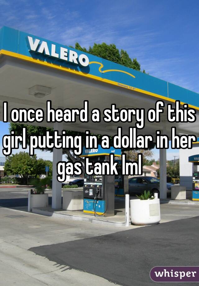 I once heard a story of this girl putting in a dollar in her gas tank lml