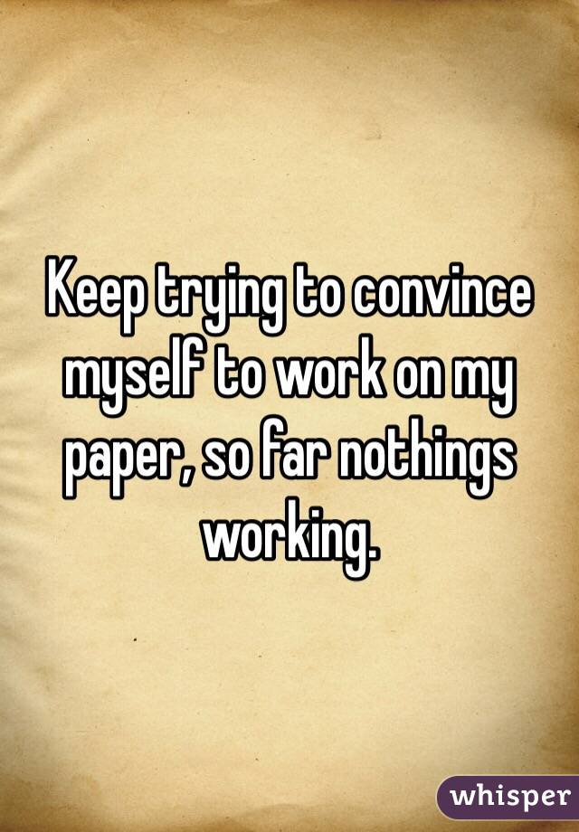 Keep trying to convince myself to work on my paper, so far nothings working.