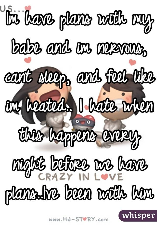Im have plans with my babe and im nervous, cant sleep, and feel like im heated.. I hate when this happens every night before we have plans..Ive been with him since two years and it still happens..