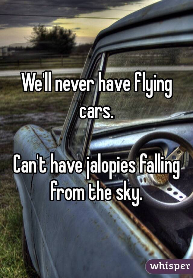 We'll never have flying cars.  Can't have jalopies falling from the sky.