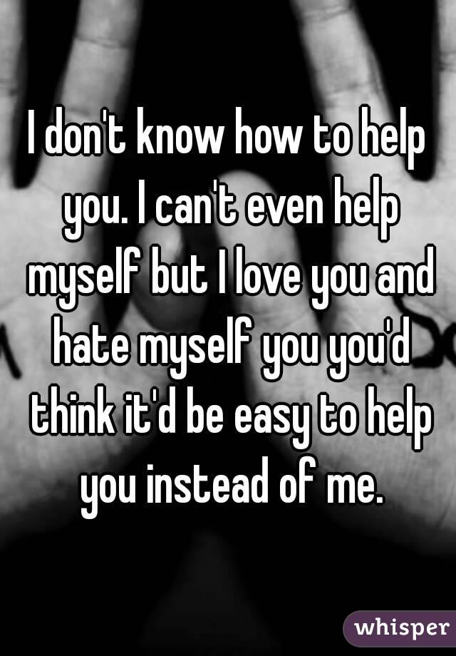 I don't know how to help you. I can't even help myself but I love you and hate myself you you'd think it'd be easy to help you instead of me.