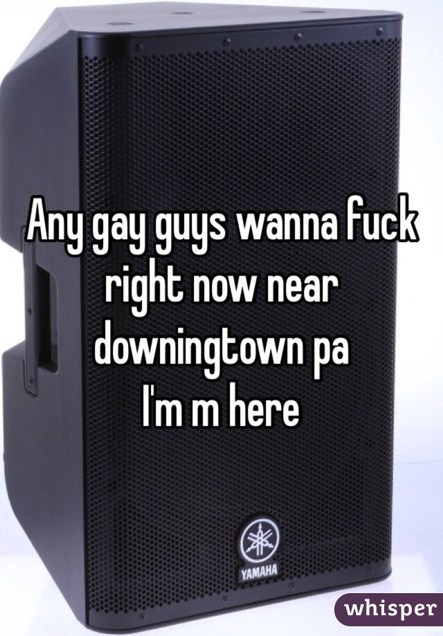 Any gay guys wanna fuck right now near downingtown pa  I'm m here