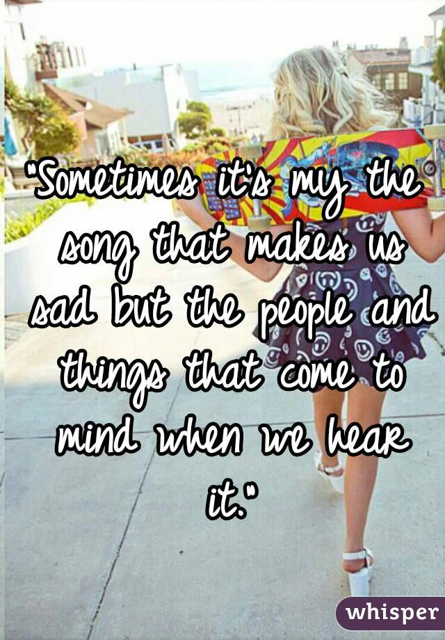 """Sometimes it's my the song that makes us sad but the people and things that come to mind when we hear it."""