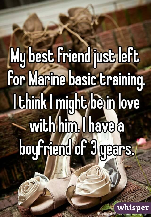 My best friend just left for Marine basic training. I think I might be in love with him. I have a boyfriend of 3 years.