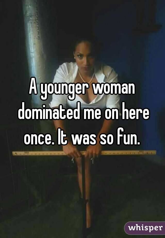 A younger woman dominated me on here once. It was so fun.
