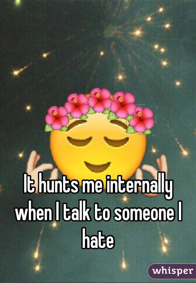 It hunts me internally when I talk to someone I hate