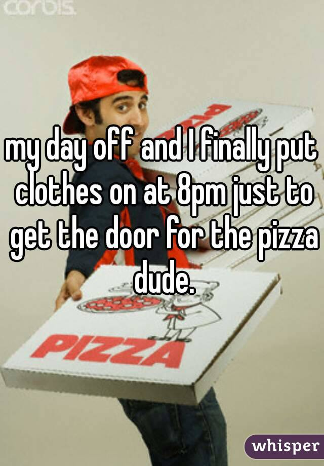 my day off and I finally put clothes on at 8pm just to get the door for the pizza dude.