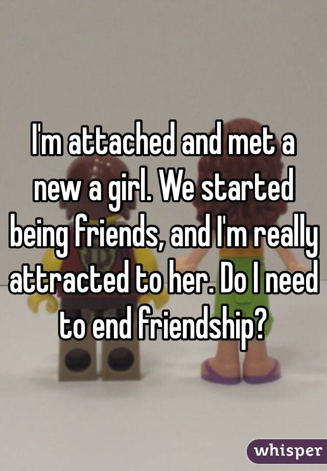 I'm attached and met a new a girl. We started being friends, and I'm really attracted to her. Do I need to end friendship?