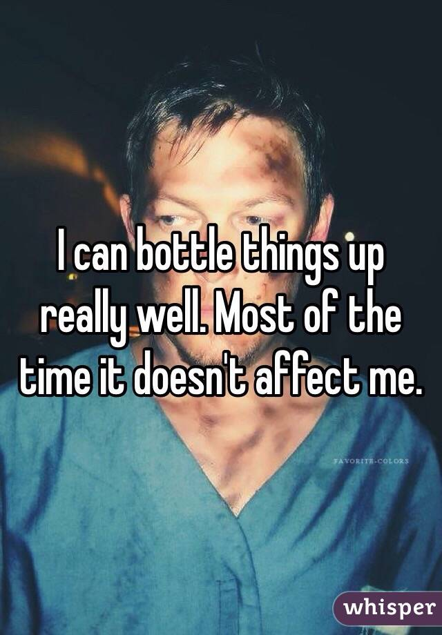 I can bottle things up really well. Most of the time it doesn't affect me.
