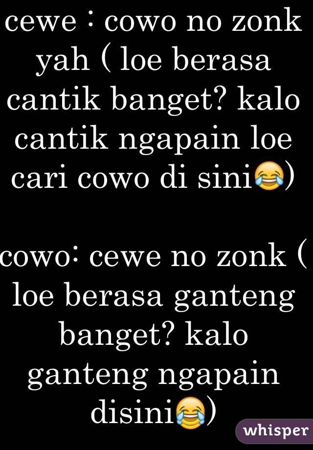 cewe : cowo no zonk yah ( loe berasa cantik banget? kalo cantik ngapain loe cari cowo di sini😂)  cowo: cewe no zonk ( loe berasa ganteng banget? kalo ganteng ngapain disini😂)