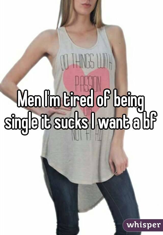 Men I'm tired of being single it sucks I want a bf