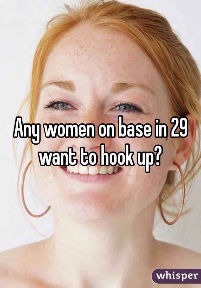 Any women on base in 29 want to hook up?