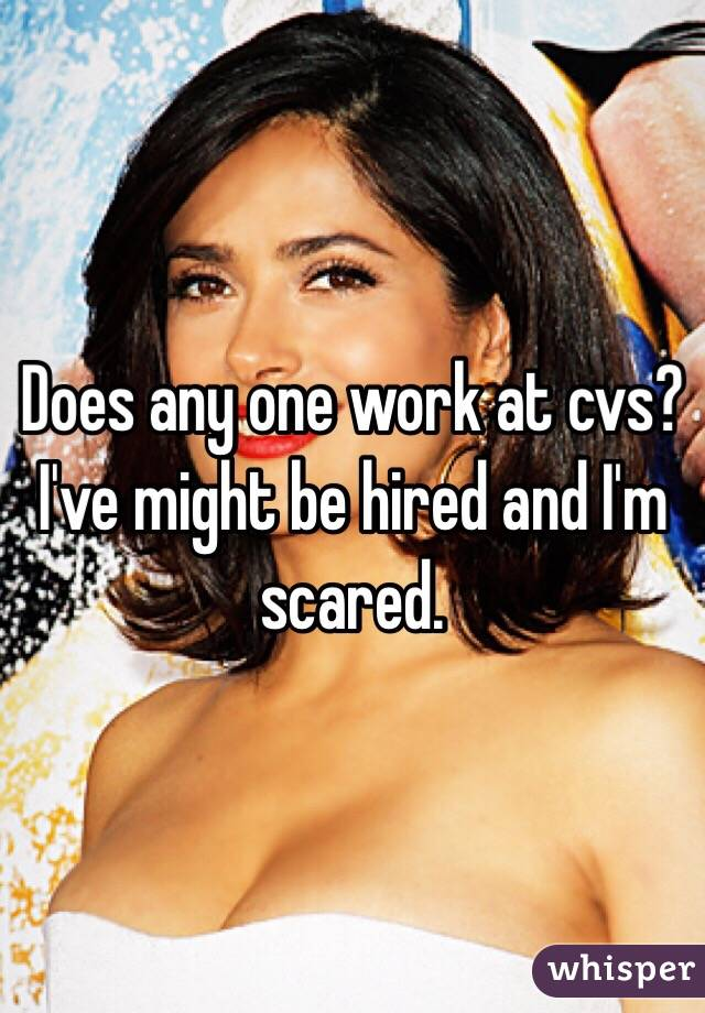 Does any one work at cvs? I've might be hired and I'm scared.