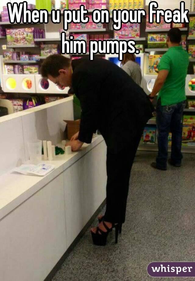 When u put on your freak him pumps.