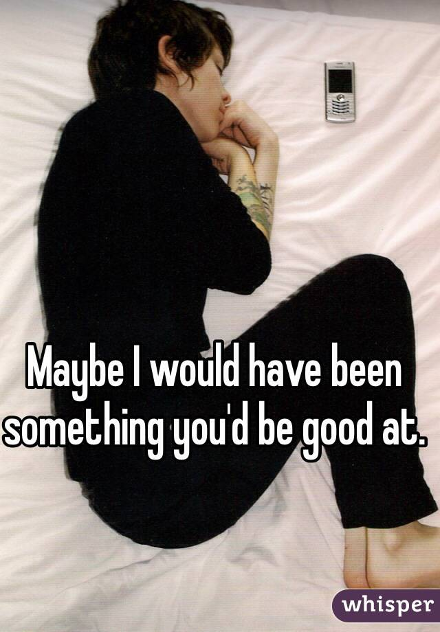 Maybe I would have been something you'd be good at.