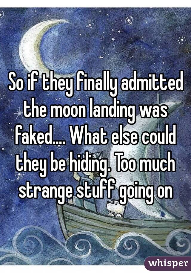 So if they finally admitted the moon landing was faked.... What else could they be hiding. Too much strange stuff going on