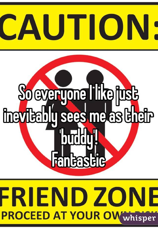 So everyone I like just inevitably sees me as their 'buddy'! Fantastic
