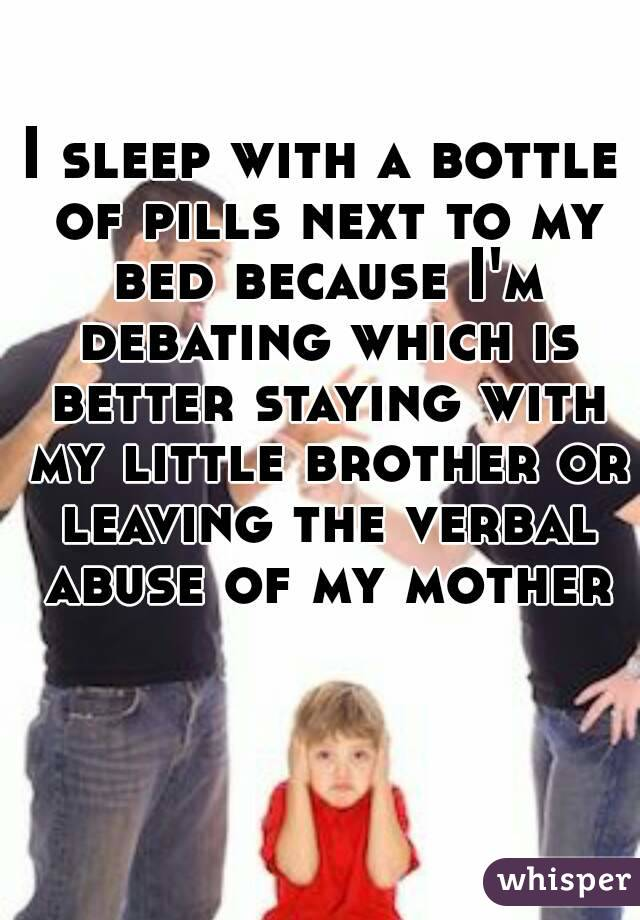 I sleep with a bottle of pills next to my bed because I'm debating which is better staying with my little brother or leaving the verbal abuse of my mother