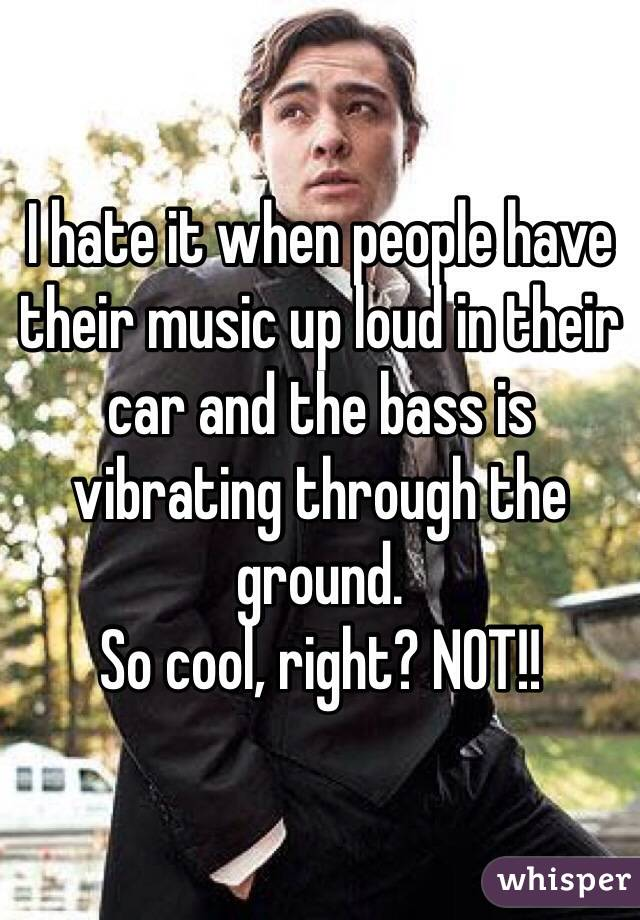 I hate it when people have their music up loud in their car and the bass is vibrating through the ground.  So cool, right? NOT!!