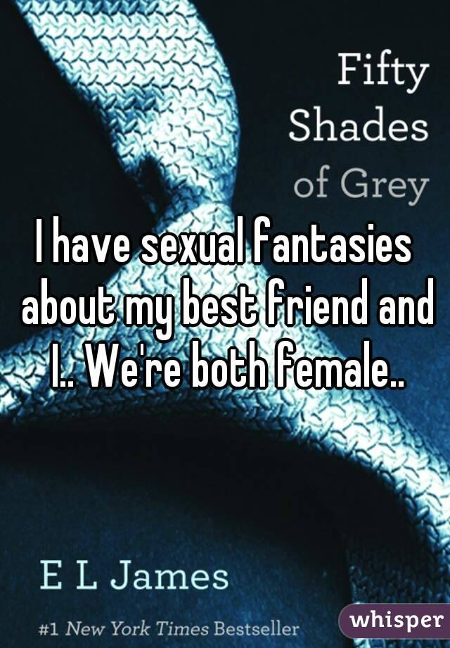 I have sexual fantasies about my best friend and I.. We're both female..