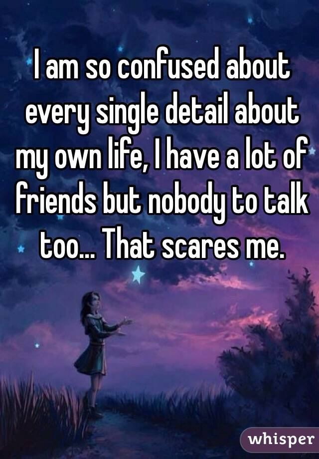 I am so confused about every single detail about my own life, I have a lot of friends but nobody to talk too... That scares me.