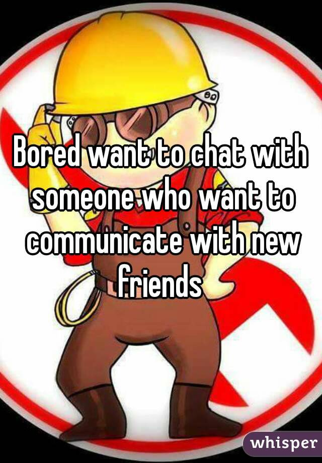 Bored want to chat with someone who want to communicate with new friends
