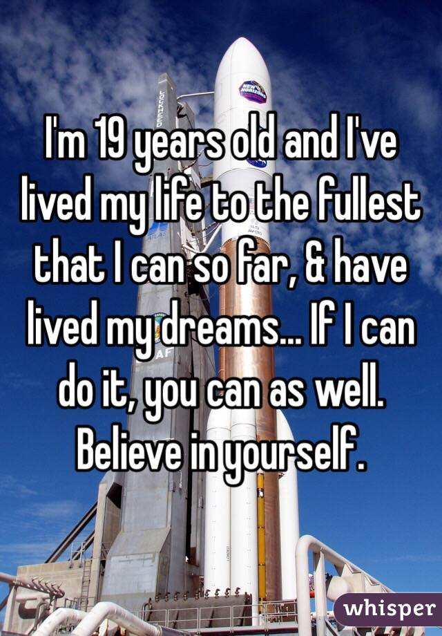I'm 19 years old and I've lived my life to the fullest that I can so far, & have lived my dreams... If I can do it, you can as well. Believe in yourself.