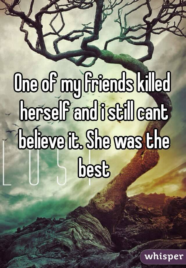 One of my friends killed herself and i still cant believe it. She was the best