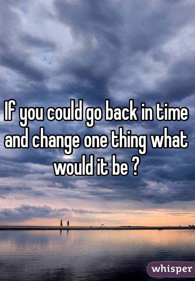 If you could go back in time and change one thing what would it be ?