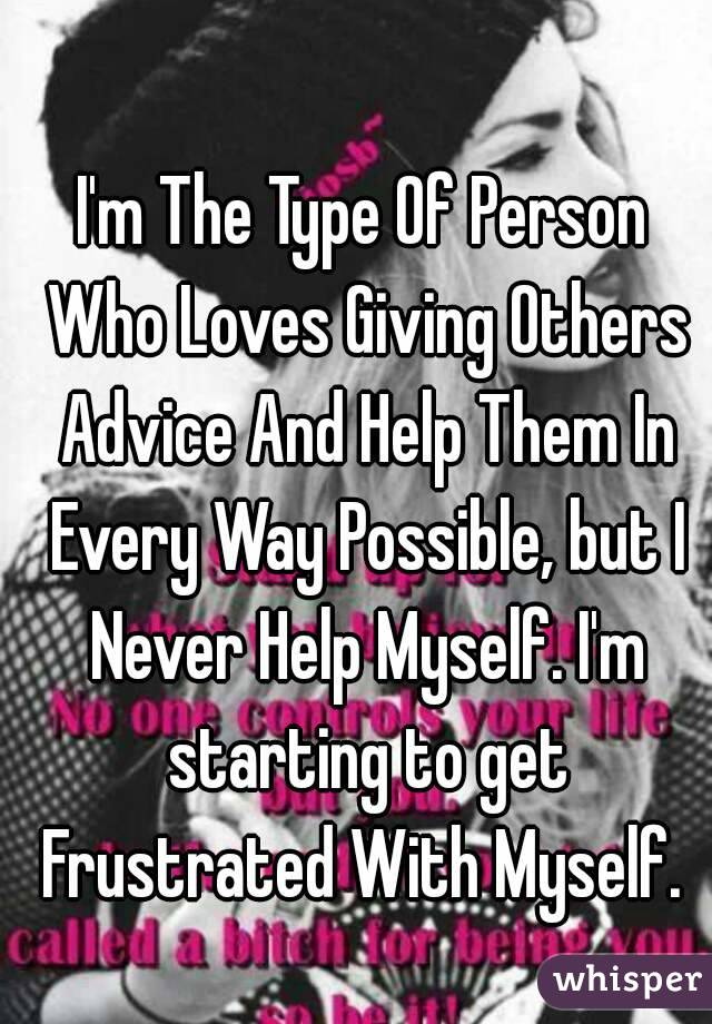 I'm The Type Of Person Who Loves Giving Others Advice And Help Them In Every Way Possible, but I Never Help Myself. I'm starting to get Frustrated With Myself.