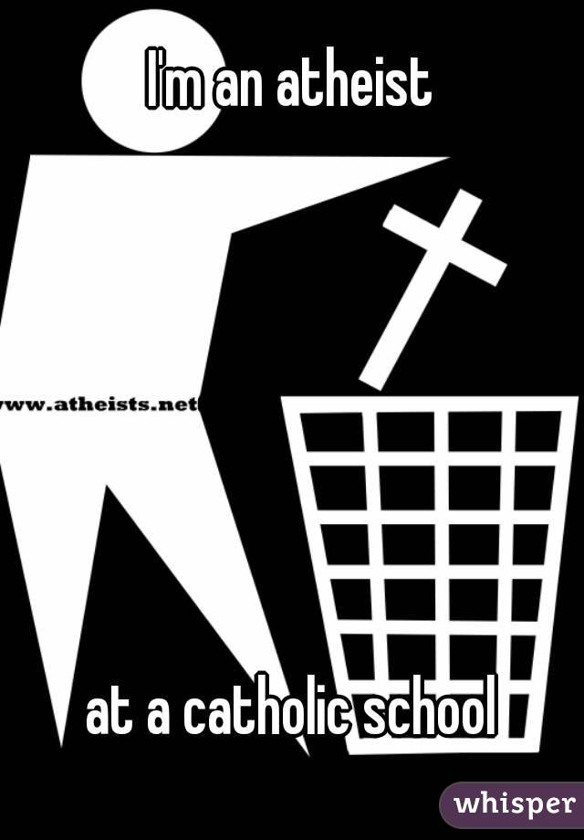 I'm an atheist       at a catholic school