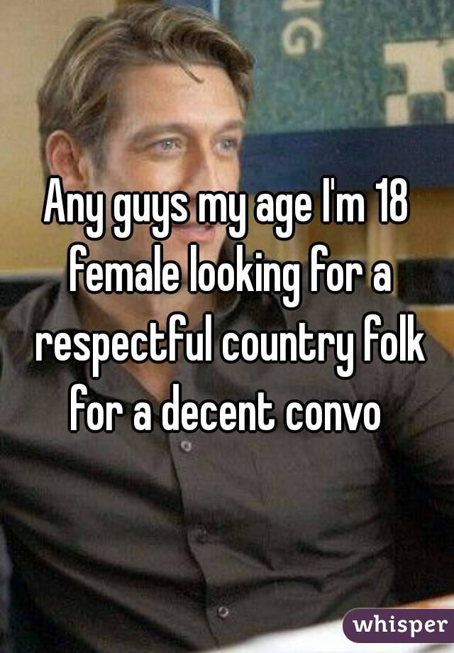 Any guys my age I'm 18 female looking for a respectful country folk for a decent convo